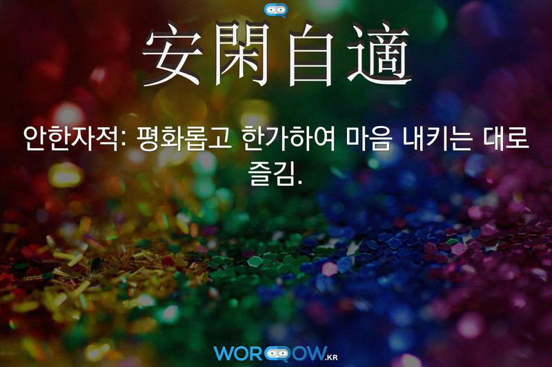 安閑自適(안한자적): 평화롭고 한가하여 마음 내키는 대로 즐김.