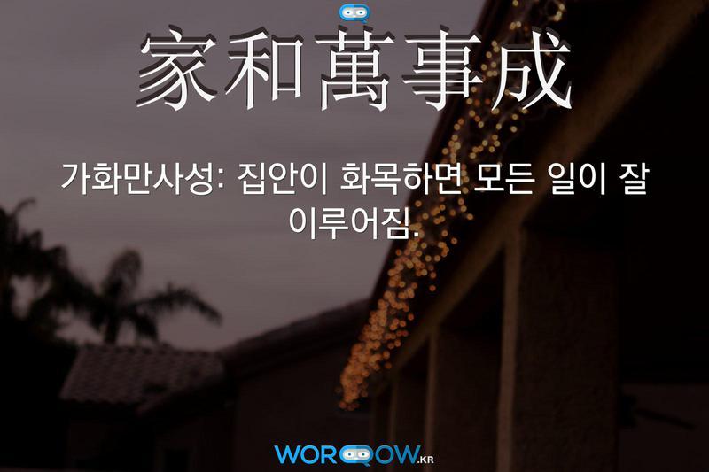 家和萬事成(가화만사성): 집안이 화목하면 모든 일이 잘 이루어짐.