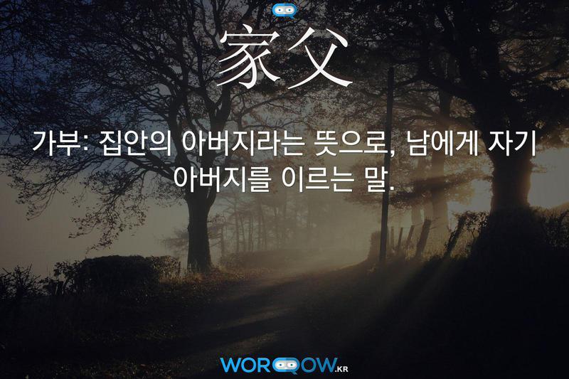 家父(가부): 집안의 아버지라는 뜻으로, 남에게 자기 아버지를 이르는 말.