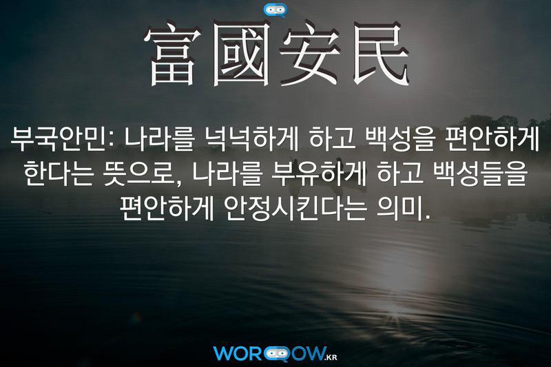 富國安民(부국안민): 나라를 넉넉하게 하고 백성을 편안하게 한다는 뜻으로, 나라를 부유하게 하고 백성들을 편안하게 안정시킨다는 의미.