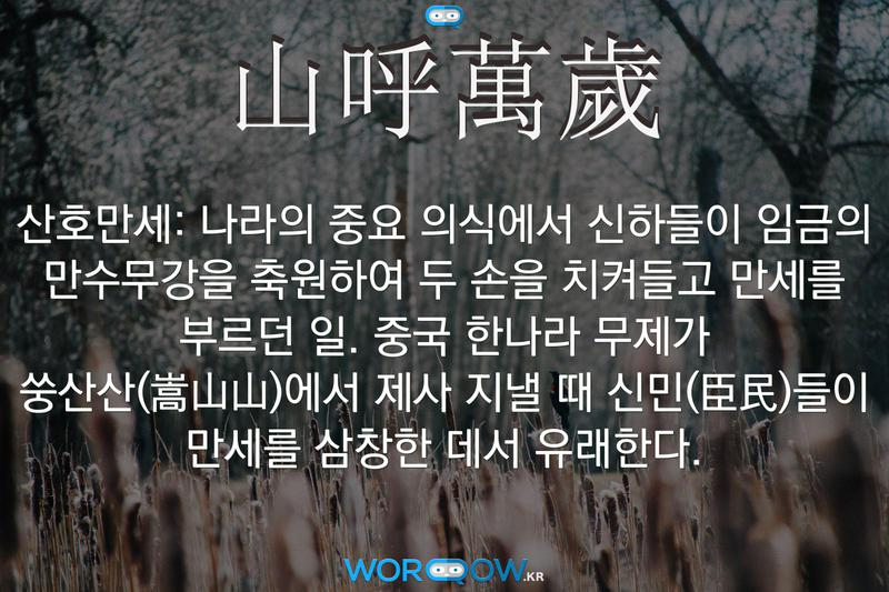 山呼萬歲(산호만세): 나라의 중요 의식에서 신하들이 임금의 만수무강을 축원하여 두 손을 치켜들고 만세를 부르던 일. 중국 한나라 무제가 쑹산산(嵩山山)에서 제사 지낼 때 신민(臣民)들이 만세를 삼창한 데서 유래한다.