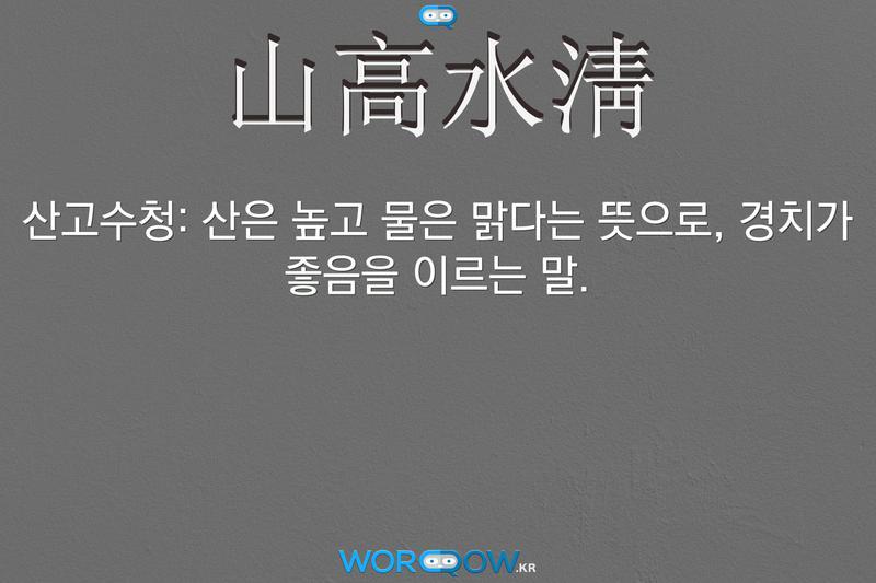 山高水淸(산고수청): 산은 높고 물은 맑다는 뜻으로, 경치가 좋음을 이르는 말.
