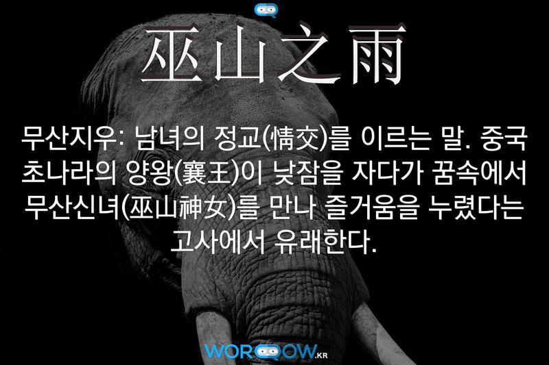 巫山之雨(무산지우): 남녀의 정교(情交)를 이르는 말. 중국 초나라의 양왕(襄王)이 낮잠을 자다가 꿈속에서 무산신녀(巫山神女)를 만나 즐거움을 누렸다는 고사에서 유래한다.