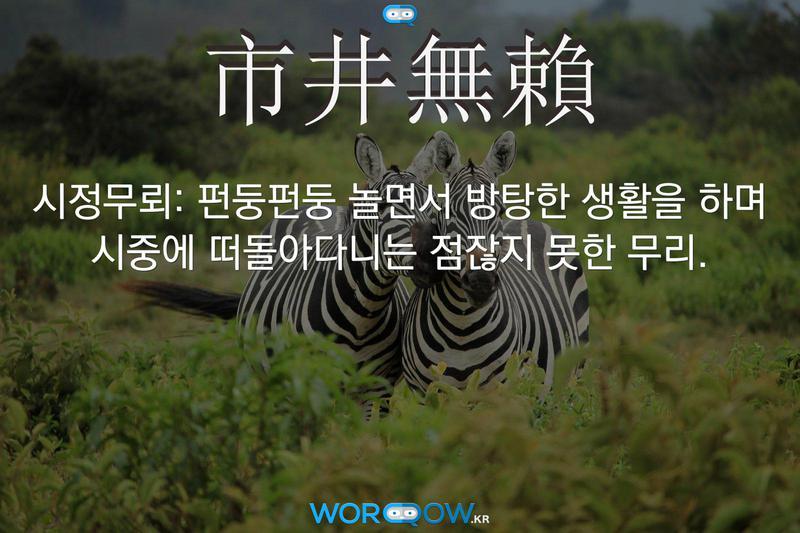 市井無賴(시정무뢰): 펀둥펀둥 놀면서 방탕한 생활을 하며 시중에 떠돌아다니는 점잖지 못한 무리.