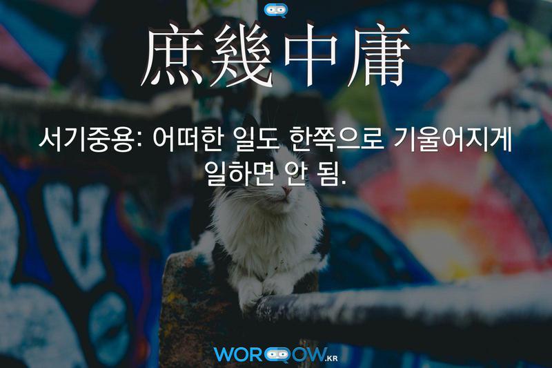 庶幾中庸(서기중용)의 의미: 어떠한 일도 한쪽으로 기울어지게 일하면 안 됨.
