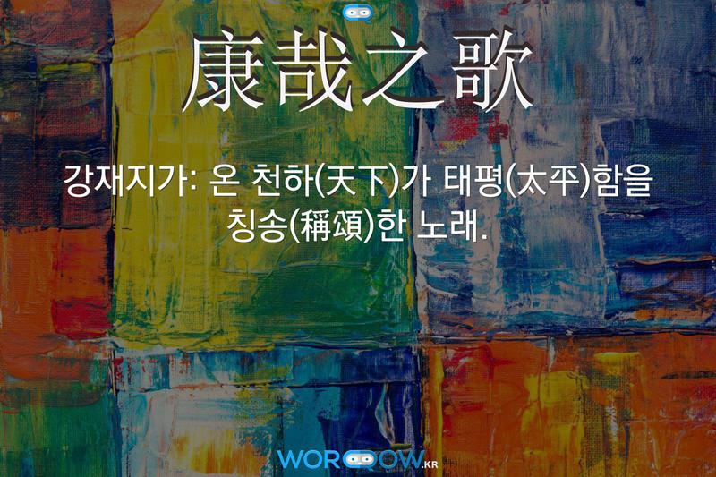 康哉之歌(강재지가): 온 천하(天下)가 태평(太平)함을 칭송(稱頌)한 노래.
