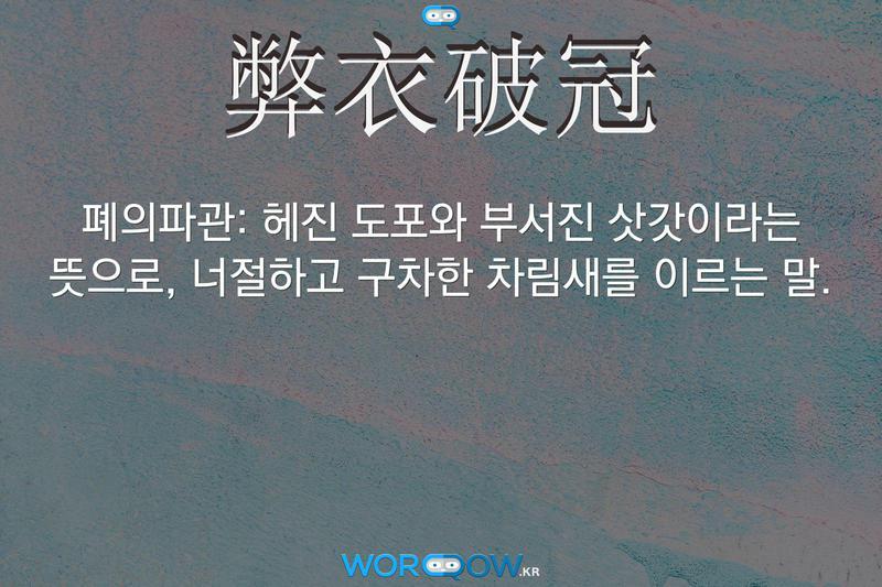 弊衣破冠(폐의파관): 헤진 도포와 부서진 삿갓이라는 뜻으로, 너절하고 구차한 차림새를 이르는 말.