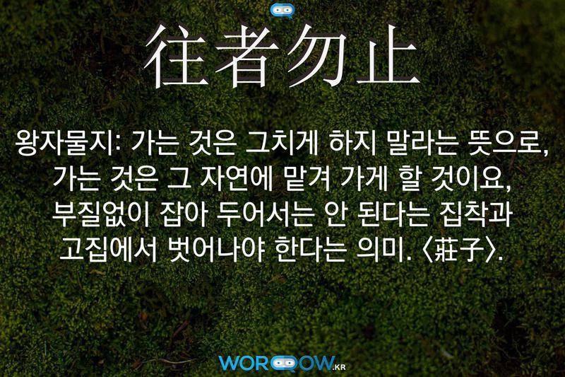 往者勿止(왕자물지): 가는 것은 그치게 하지 말라는 뜻으로, 가는 것은 그 자연에 맡겨 가게 할 것이요, 부질없이 잡아 두어서는 안 된다는 집착과 고집에서 벗어나야 한다는 의미. <莊子>.