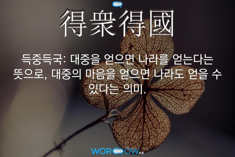 得衆得國(득중득국): 대중을 얻으면 나라를 얻는다는 뜻으로, 대중의 마음을 얻으면 나라도 얻을 수 있다는 의미.