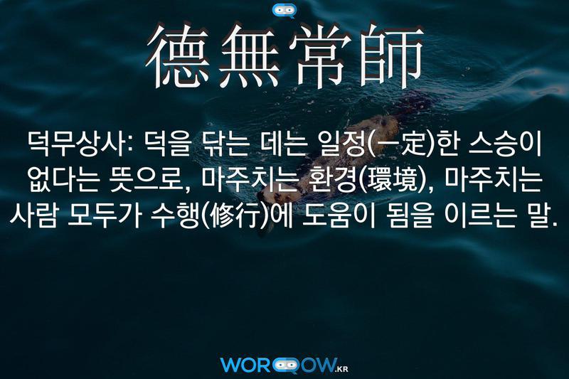 德無常師(덕무상사): 덕을 닦는 데는 일정(一定)한 스승이 없다는 뜻으로, 마주치는 환경(環境), 마주치는 사람 모두가 수행(修行)에 도움이 됨을 이르는 말.