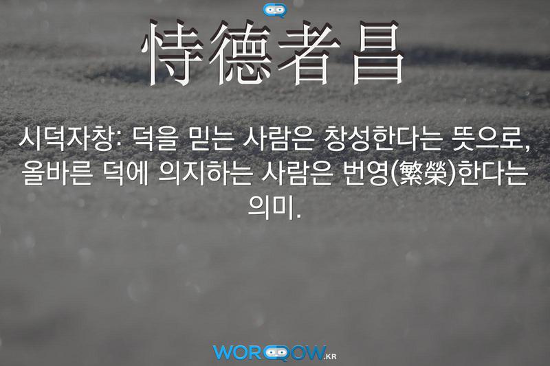 恃德者昌(시덕자창): 덕을 믿는 사람은 창성한다는 뜻으로, 올바른 덕에 의지하는 사람은 번영(繁榮)한다는 의미.