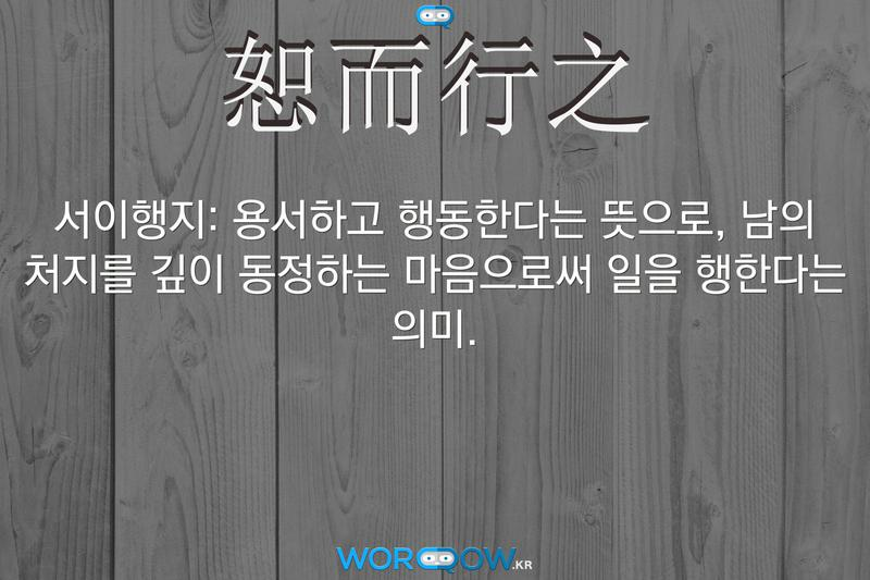 恕而行之(서이행지): 용서하고 행동한다는 뜻으로, 남의 처지를 깊이 동정하는 마음으로써 일을 행한다는 의미.