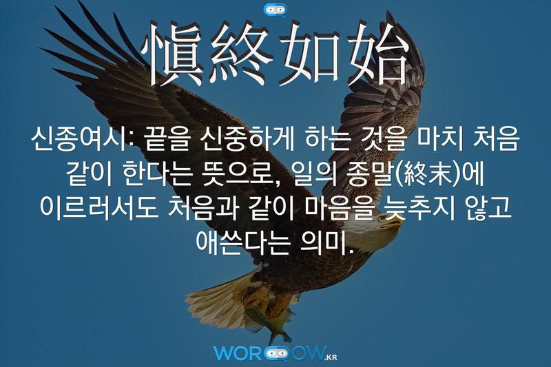 愼終如始(신종여시): 끝을 신중하게 하는 것을 마치 처음 같이 한다는 뜻으로, 일의 종말(終末)에 이르러서도 처음과 같이 마음을 늦추지 않고 애쓴다는 의미.
