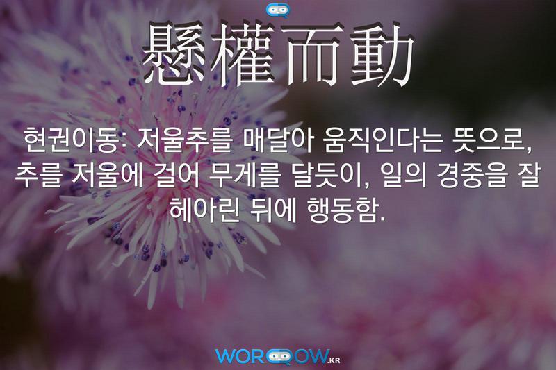 懸權而動(현권이동): 저울추를 매달아 움직인다는 뜻으로, 추를 저울에 걸어 무게를 달듯이, 일의 경중을 잘 헤아린 뒤에 행동함.