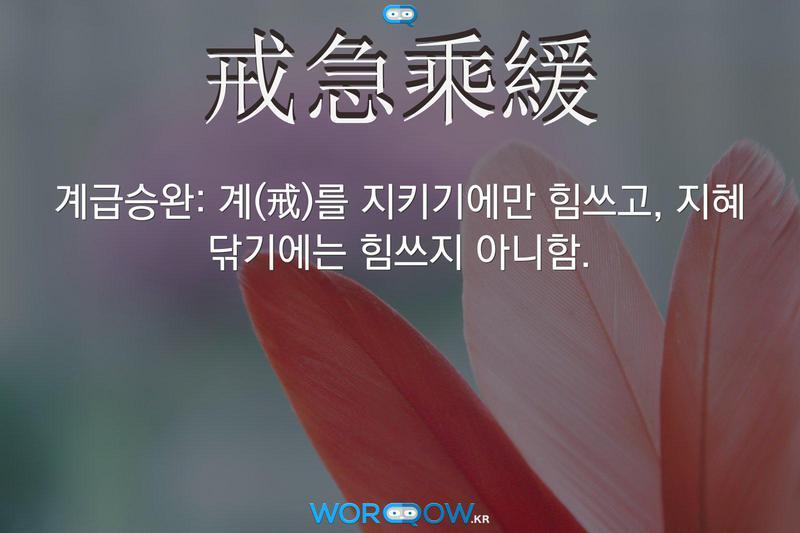 戒急乘緩(계급승완): 계(戒)를 지키기에만 힘쓰고, 지혜 닦기에는 힘쓰지 아니함.