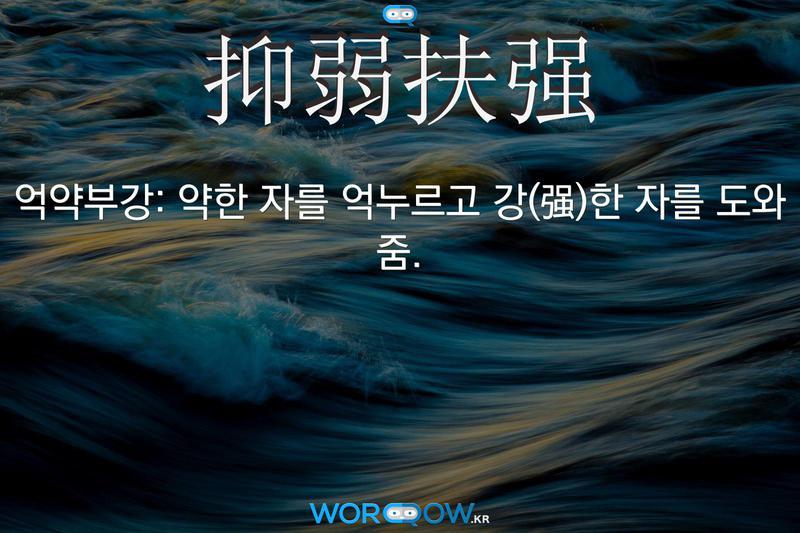 抑弱扶强(억약부강)의 의미: 약한 자를 억누르고 강(强)한 자를 도와 줌.