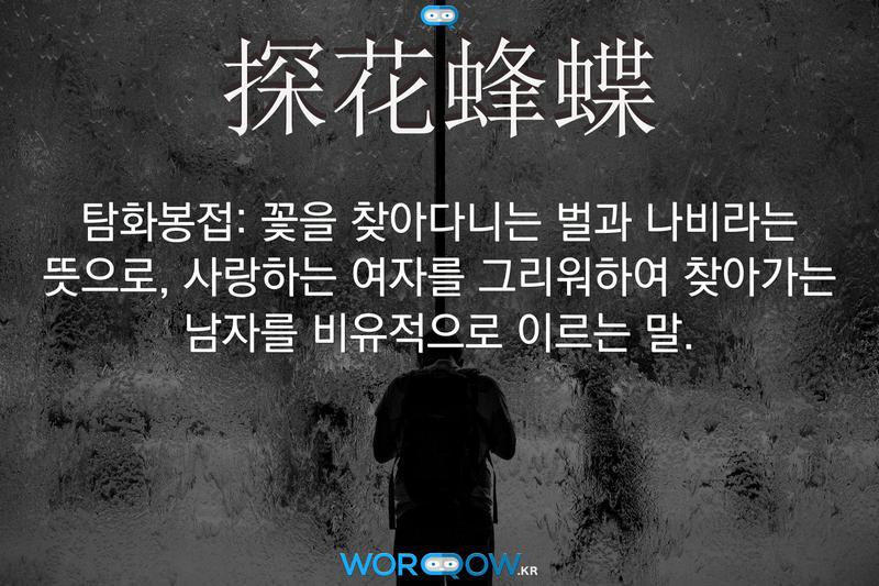 探花蜂蝶(탐화봉접): 꽃을 찾아다니는 벌과 나비라는 뜻으로, 사랑하는 여자를 그리워하여 찾아가는 남자를 비유적으로 이르는 말.