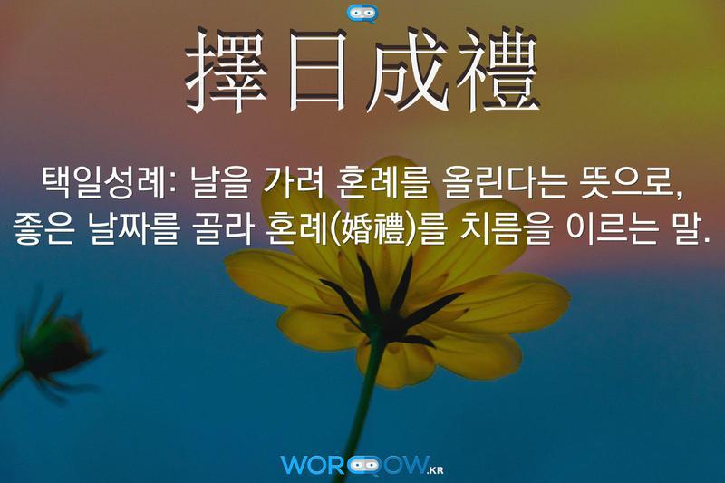 擇日成禮(택일성례): 날을 가려 혼례를 올린다는 뜻으로, 좋은 날짜를 골라 혼례(婚禮)를 치름을 이르는 말.