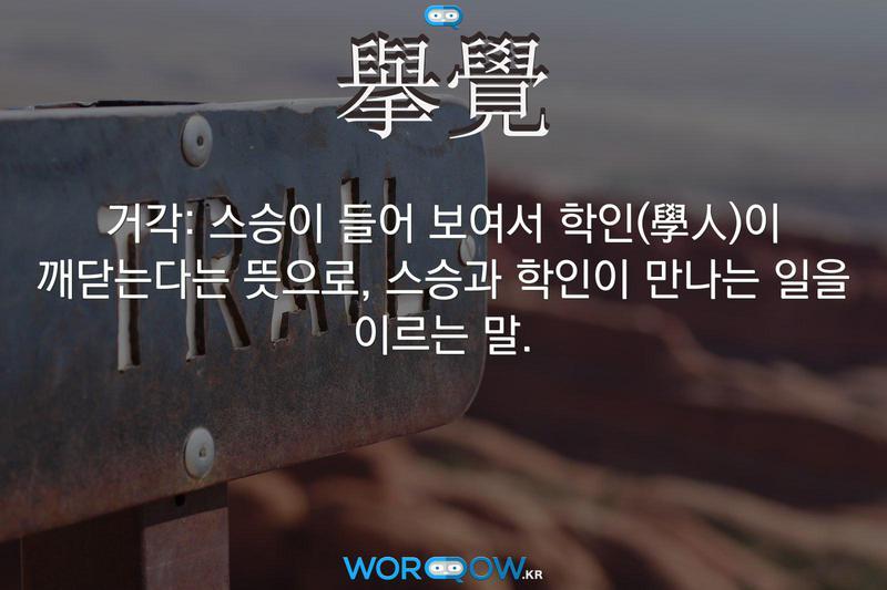 擧覺(거각): 스승이 들어 보여서 학인(學人)이 깨닫는다는 뜻으로, 스승과 학인이 만나는 일을 이르는 말.