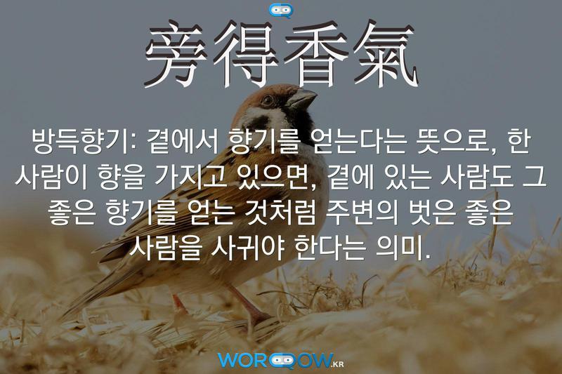 旁得香氣(방득향기): 곁에서 향기를 얻는다는 뜻으로, 한 사람이 향을 가지고 있으면, 곁에 있는 사람도 그 좋은 향기를 얻는 것처럼 주변의 벗은 좋은 사람을 사귀야 한다는 의미.