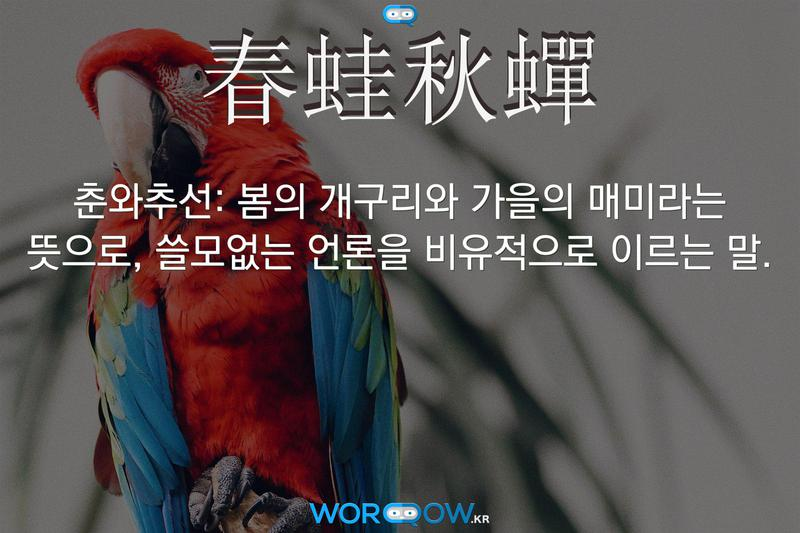 春蛙秋蟬(춘와추선): 봄의 개구리와 가을의 매미라는 뜻으로, 쓸모없는 언론을 비유적으로 이르는 말.