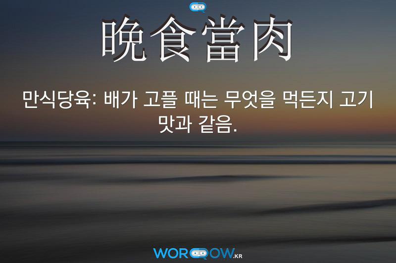 晩食當肉(만식당육): 배가 고플 때는 무엇을 먹든지 고기 맛과 같음.