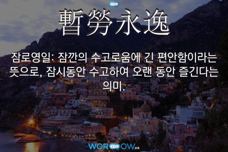 暫勞永逸(잠로영일)의 의미: 잠깐의 수고로움에 긴 편안함이라는 뜻으로, 잠시동안 수고하여 오랜 동안 즐긴다는 의미.