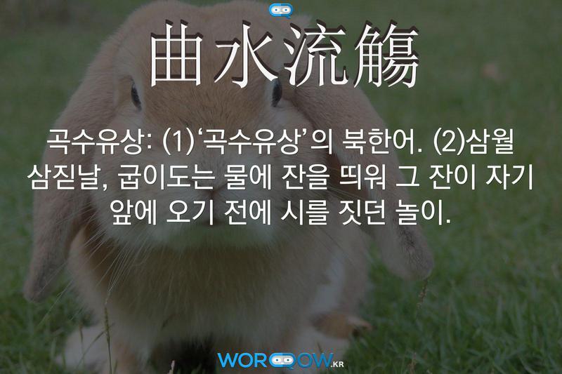 曲水流觴(곡수유상): (1)'곡수유상'의 북한어. (2)삼월 삼짇날, 굽이도는 물에 잔을 띄워 그 잔이 자기 앞에 오기 전에 시를 짓던 놀이.