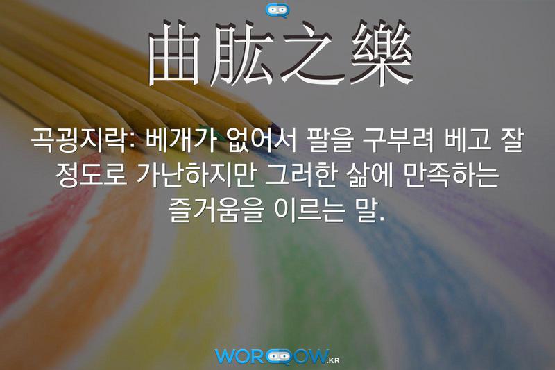 曲肱之樂(곡굉지락): 베개가 없어서 팔을 구부려 베고 잘 정도로 가난하지만 그러한 삶에 만족하는 즐거움을 이르는 말.