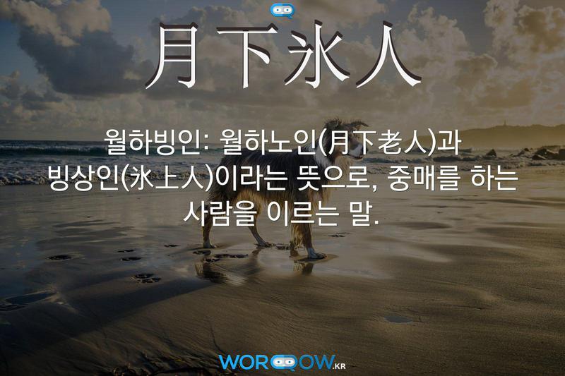 月下氷人(월하빙인): 월하노인(月下老人)과 빙상인(氷上人)이라는 뜻으로, 중매를 하는 사람을 이르는 말.