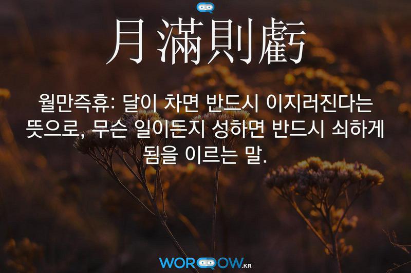 月滿則虧(월만즉휴): 달이 차면 반드시 이지러진다는 뜻으로, 무슨 일이든지 성하면 반드시 쇠하게 됨을 이르는 말.