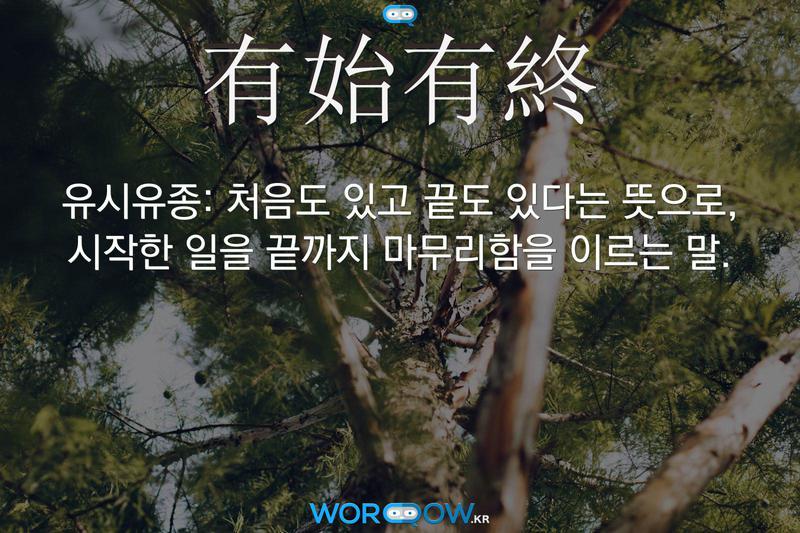 有始有終(유시유종): 처음도 있고 끝도 있다는 뜻으로, 시작한 일을 끝까지 마무리함을 이르는 말.