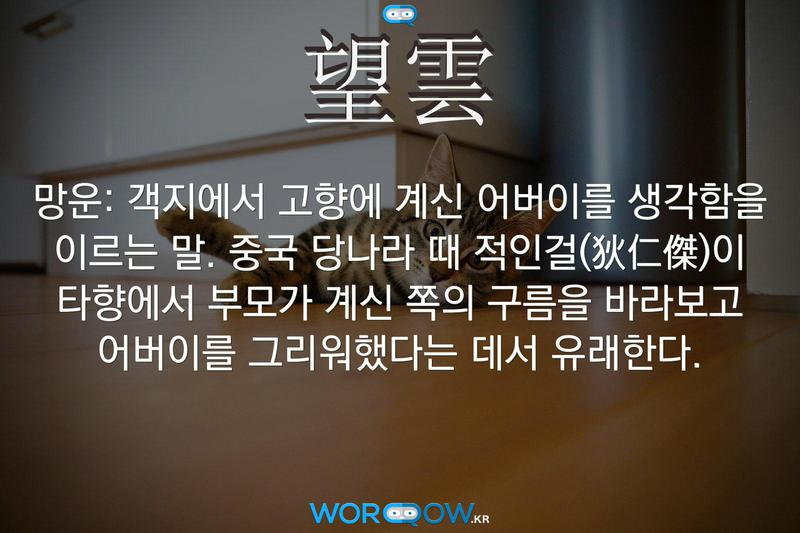 望雲(망운): 객지에서 고향에 계신 어버이를 생각함을 이르는 말. 중국 당나라 때 적인걸(狄仁傑)이 타향에서 부모가 계신 쪽의 구름을 바라보고 어버이를 그리워했다는 데서 유래한다.