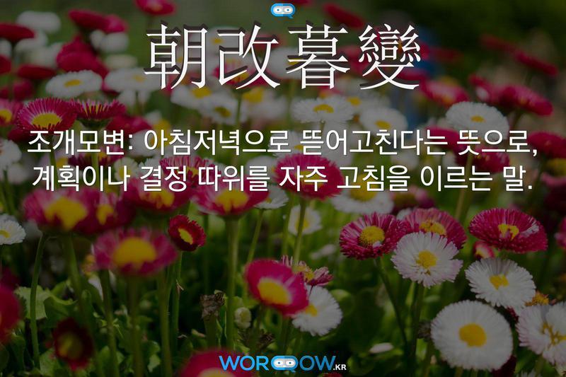 朝改暮變(조개모변)의 의미: 아침저녁으로 뜯어고친다는 뜻으로, 계획이나 결정 따위를 자주 고침을 이르는 말.