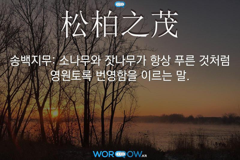 松柏之茂(송백지무): 소나무와 잣나무가 항상 푸른 것처럼 영원토록 번영함을 이르는 말.