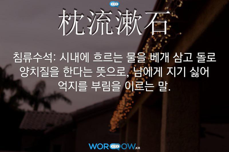 枕流漱石(침류수석): 시내에 흐르는 물을 베개 삼고 돌로 양치질을 한다는 뜻으로, 남에게 지기 싫어 억지를 부림을 이르는 말.