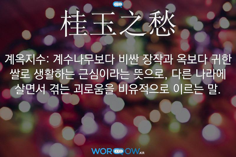 桂玉之愁(계옥지수): 계수나무보다 비싼 장작과 옥보다 귀한 쌀로 생활하는 근심이라는 뜻으로, 다른 나라에 살면서 겪는 괴로움을 비유적으로 이르는 말.