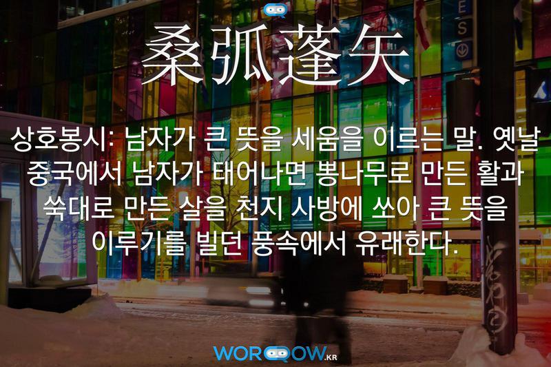 桑弧蓬矢(상호봉시): 남자가 큰 뜻을 세움을 이르는 말. 옛날 중국에서 남자가 태어나면 뽕나무로 만든 활과 쑥대로 만든 살을 천지 사방에 쏘아 큰 뜻을 이루기를 빌던 풍속에서 유래한다.