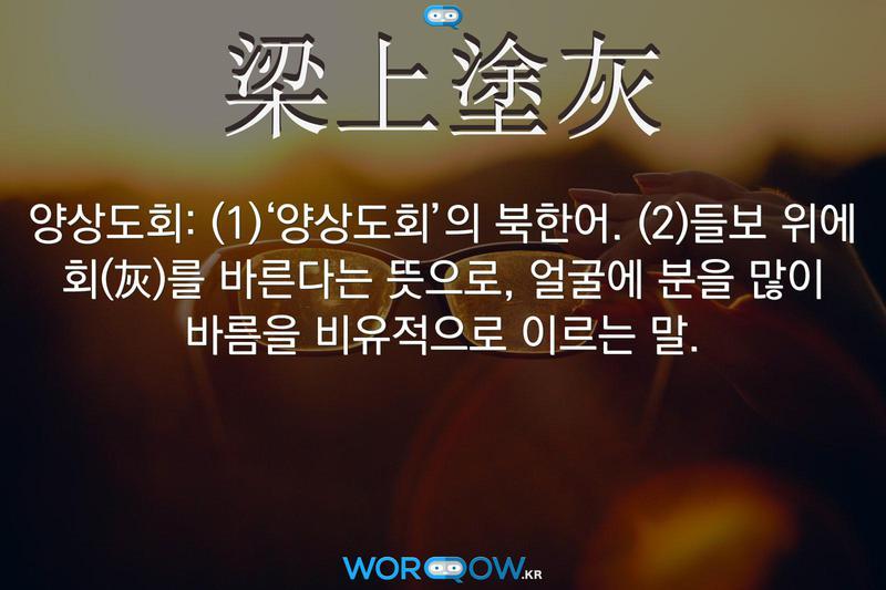 梁上塗灰(양상도회): (1)'양상도회'의 북한어. (2)들보 위에 회(灰)를 바른다는 뜻으로, 얼굴에 분을 많이 바름을 비유적으로 이르는 말.
