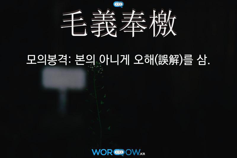 毛義奉檄(모의봉격): 본의 아니게 오해(誤解)를 삼.