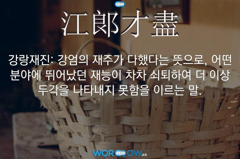 江郞才盡(강랑재진): 강엄의 재주가 다했다는 뜻으로, 어떤 분야에 뛰어났던 재능이 차차 쇠퇴하여 더 이상 두각을 나타내지 못함을 이르는 말.