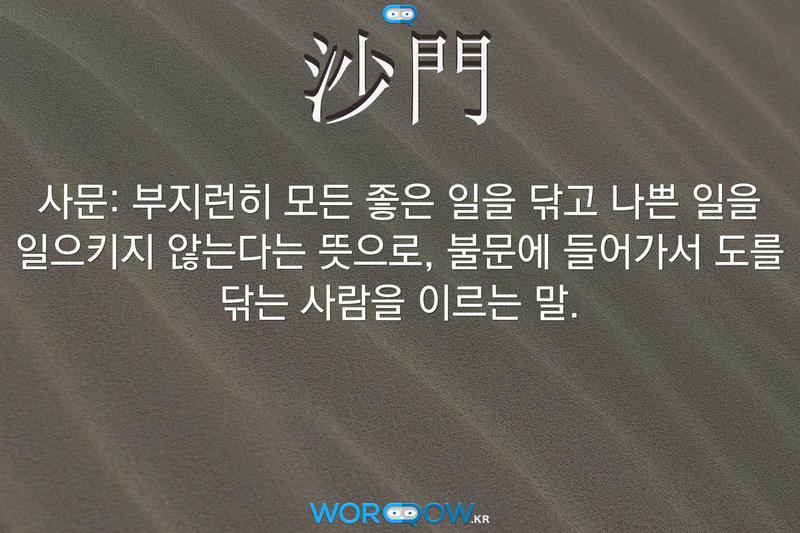 沙門(사문): 부지런히 모든 좋은 일을 닦고 나쁜 일을 일으키지 않는다는 뜻으로, 불문에 들어가서 도를 닦는 사람을 이르는 말.