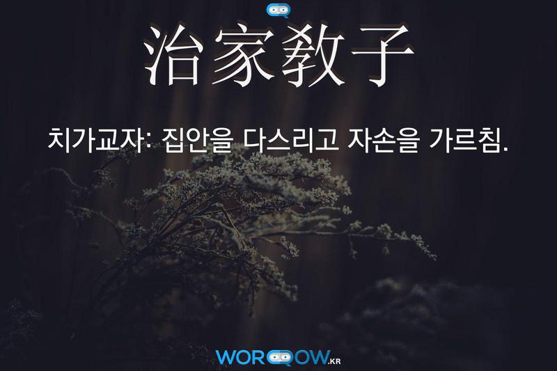 治家敎子(치가교자): 집안을 다스리고 자손을 가르침.