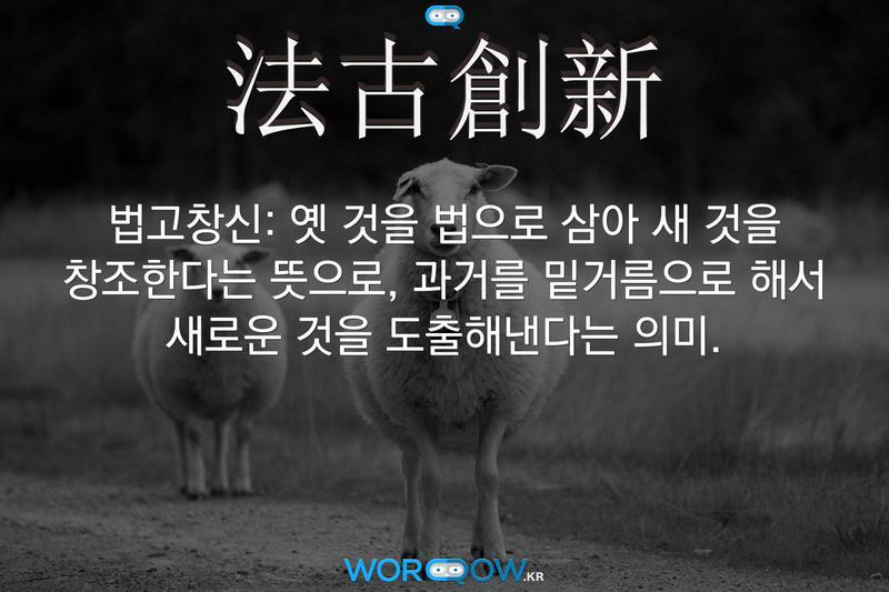 法古創新(법고창신): 옛 것을 법으로 삼아 새 것을 창조한다는 뜻으로, 과거를 밑거름으로 해서 새로운 것을 도출해낸다는 의미.