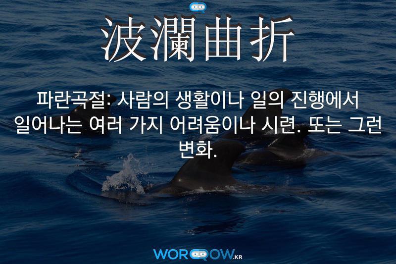 波瀾曲折(파란곡절): 사람의 생활이나 일의 진행에서 일어나는 여러 가지 어려움이나 시련. 또는 그런 변화.