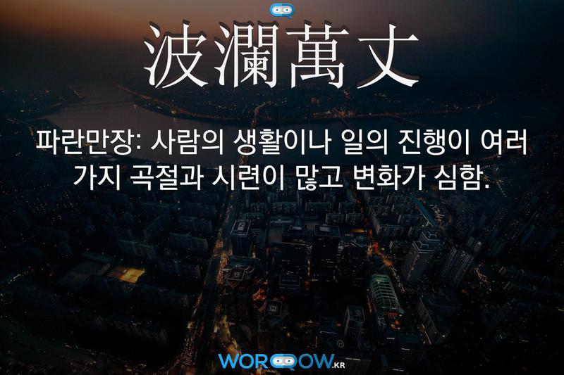 波瀾萬丈(파란만장): 사람의 생활이나 일의 진행이 여러 가지 곡절과 시련이 많고 변화가 심함.