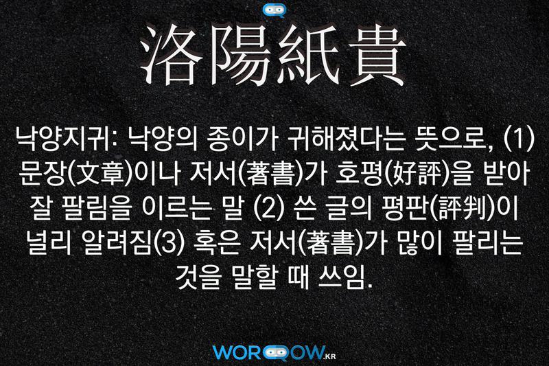 洛陽紙貴(낙양지귀): 낙양의 종이가 귀해졌다는 뜻으로, (1) 문장(文章)이나 저서(著書)가 호평(好評)을 받아 잘 팔림을 이르는 말 (2) 쓴 글의 평판(評判)이 널리 알려짐(3) 혹은 저서(著書)가 많이 팔리는 것을 말할 때 쓰임.