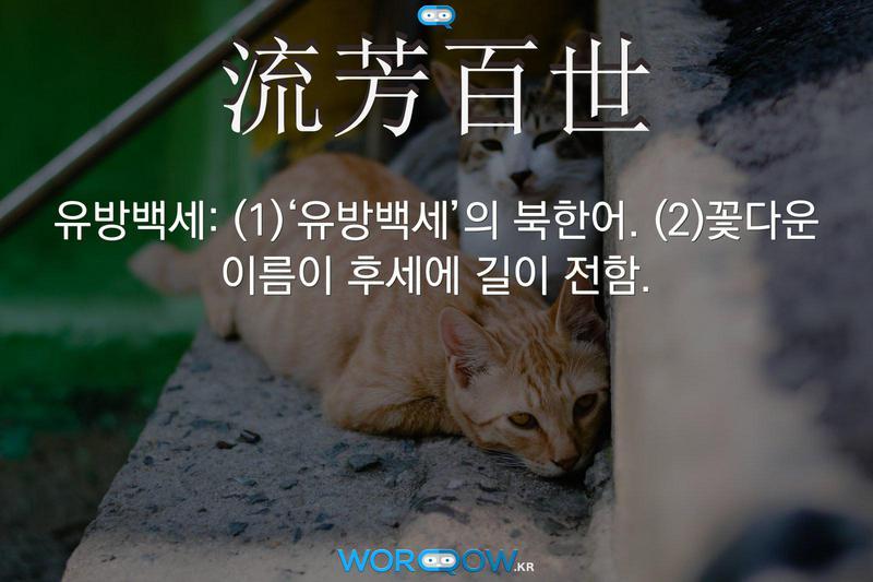 流芳百世(유방백세): (1)'유방백세'의 북한어. (2)꽃다운 이름이 후세에 길이 전함.