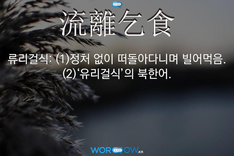 流離乞食(류리걸식): (1)정처 없이 떠돌아다니며 빌어먹음. (2)'유리걸식'의 북한어.