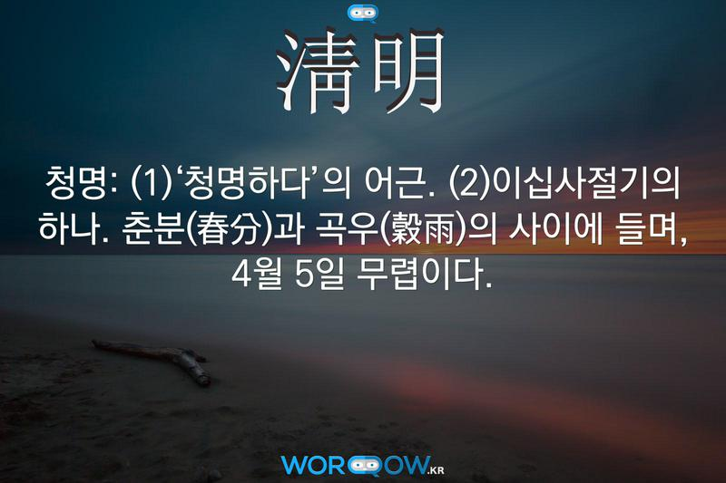 淸明(청명): (1)'청명하다'의 어근. (2)이십사절기의 하나. 춘분(春分)과 곡우(穀雨)의 사이에 들며, 4월 5일 무렵이다.
